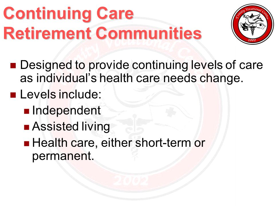 Continuing Care Retirement Communities Designed to provide continuing levels of care as individual's health care needs change.