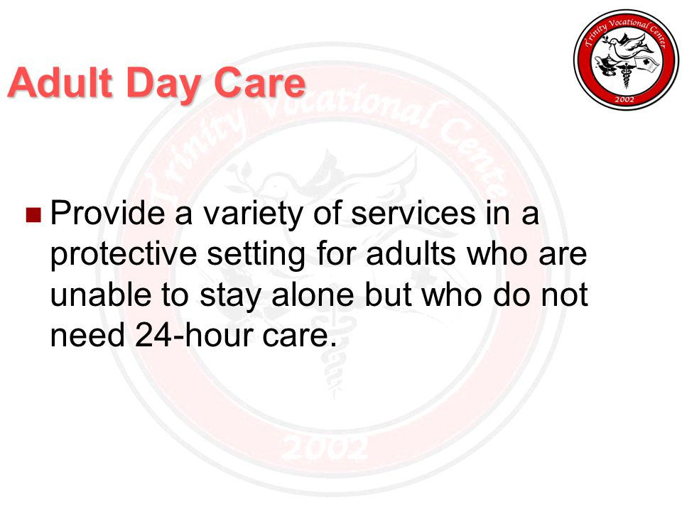Adult Day Care Provide a variety of services in a protective setting for adults who are unable to stay alone but who do not need 24-hour care.