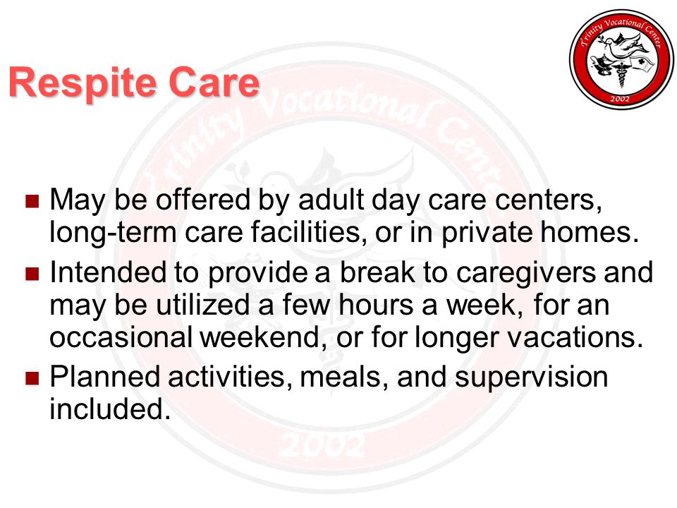Respite Care May be offered by adult day care centers, long-term care facilities, or in private homes.