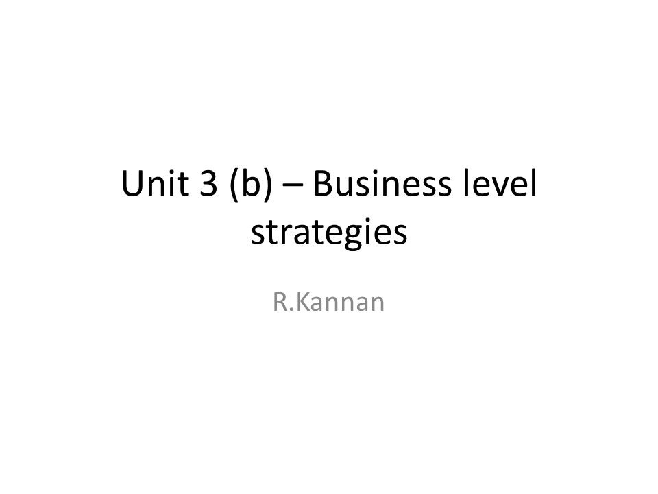 Unit 3 (b) – Business level strategies R.Kannan