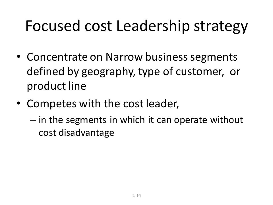 Focused cost Leadership strategy Concentrate on Narrow business segments defined by geography, type of customer, or product line Competes with the cost leader, – in the segments in which it can operate without cost disadvantage 4-10