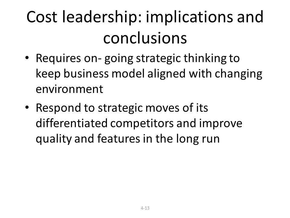 Cost leadership: implications and conclusions Requires on- going strategic thinking to keep business model aligned with changing environment Respond to strategic moves of its differentiated competitors and improve quality and features in the long run 4-13