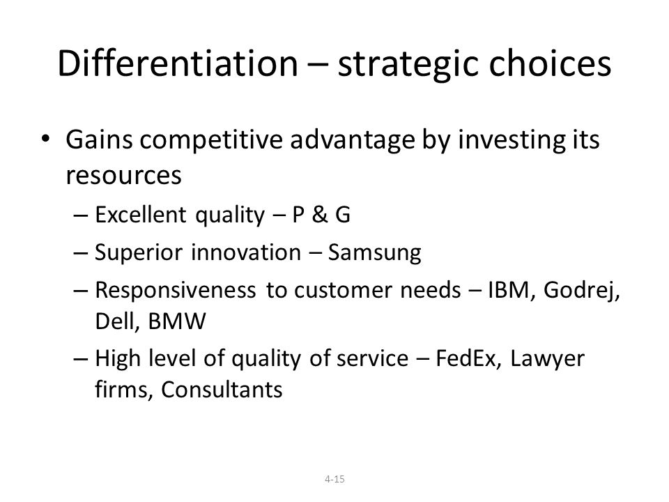 Differentiation – strategic choices Gains competitive advantage by investing its resources – Excellent quality – P & G – Superior innovation – Samsung – Responsiveness to customer needs – IBM, Godrej, Dell, BMW – High level of quality of service – FedEx, Lawyer firms, Consultants 4-15