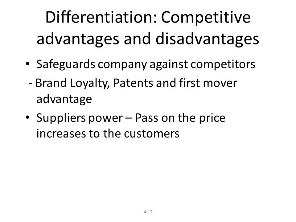 Differentiation: Competitive advantages and disadvantages Safeguards company against competitors - Brand Loyalty, Patents and first mover advantage Suppliers power – Pass on the price increases to the customers 4-17