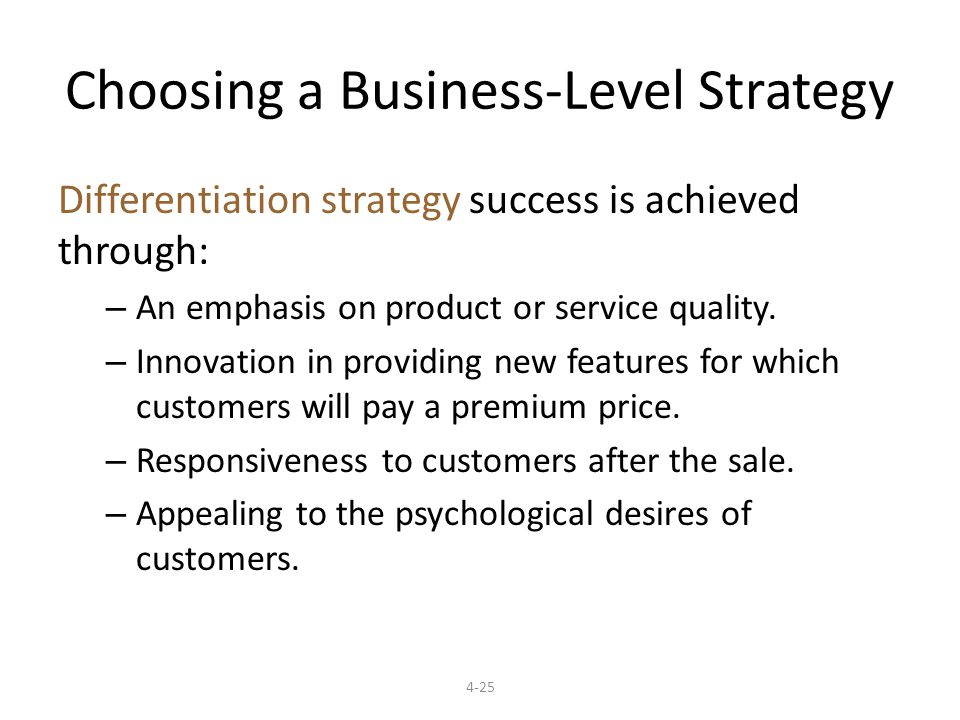 4-25 Choosing a Business-Level Strategy Differentiation strategy success is achieved through: – An emphasis on product or service quality.
