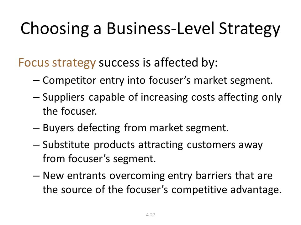 4-27 Choosing a Business-Level Strategy Focus strategy success is affected by: – Competitor entry into focuser's market segment.