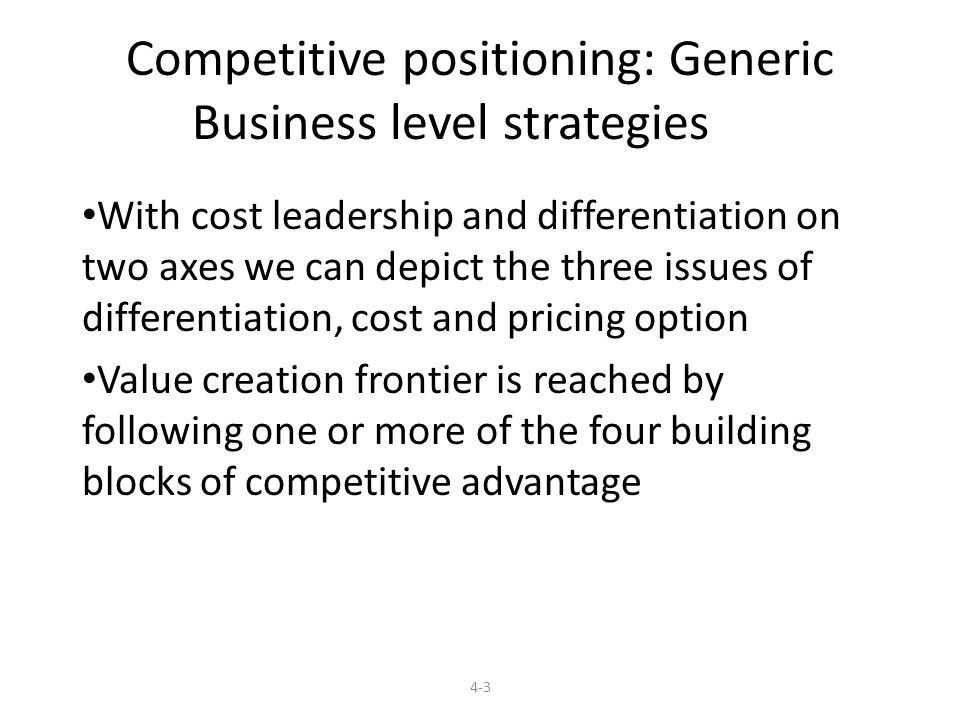 Competitive positioning: Generic Business level strategies With cost leadership and differentiation on two axes we can depict the three issues of differentiation, cost and pricing option Value creation frontier is reached by following one or more of the four building blocks of competitive advantage 4-3