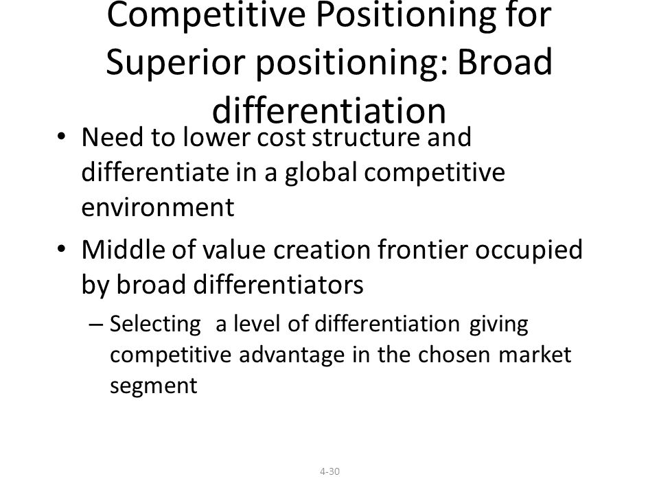 Competitive Positioning for Superior positioning: Broad differentiation Need to lower cost structure and differentiate in a global competitive environment Middle of value creation frontier occupied by broad differentiators – Selecting a level of differentiation giving competitive advantage in the chosen market segment 4-30