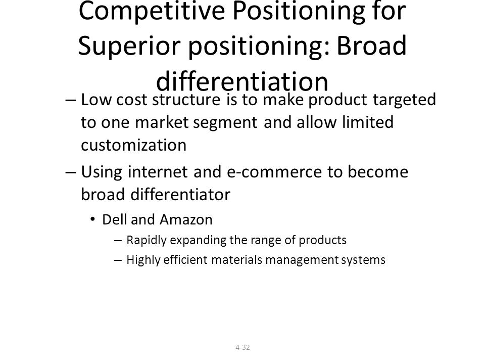 Competitive Positioning for Superior positioning: Broad differentiation – Low cost structure is to make product targeted to one market segment and allow limited customization – Using internet and e-commerce to become broad differentiator Dell and Amazon – Rapidly expanding the range of products – Highly efficient materials management systems 4-32