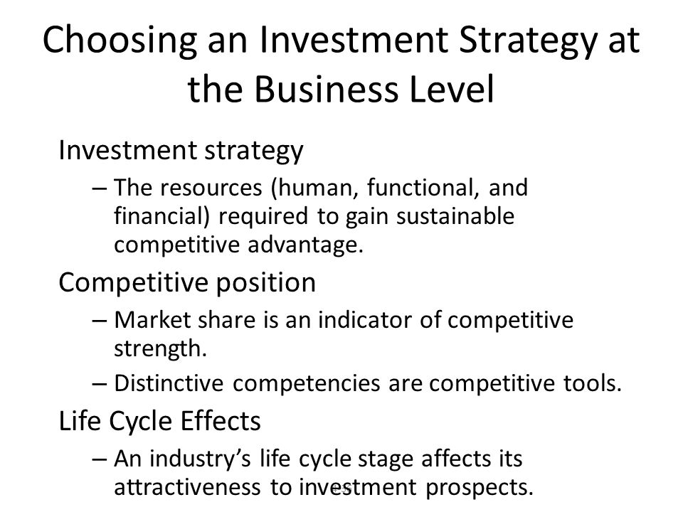 4-36 Choosing an Investment Strategy at the Business Level Investment strategy – The resources (human, functional, and financial) required to gain sustainable competitive advantage.
