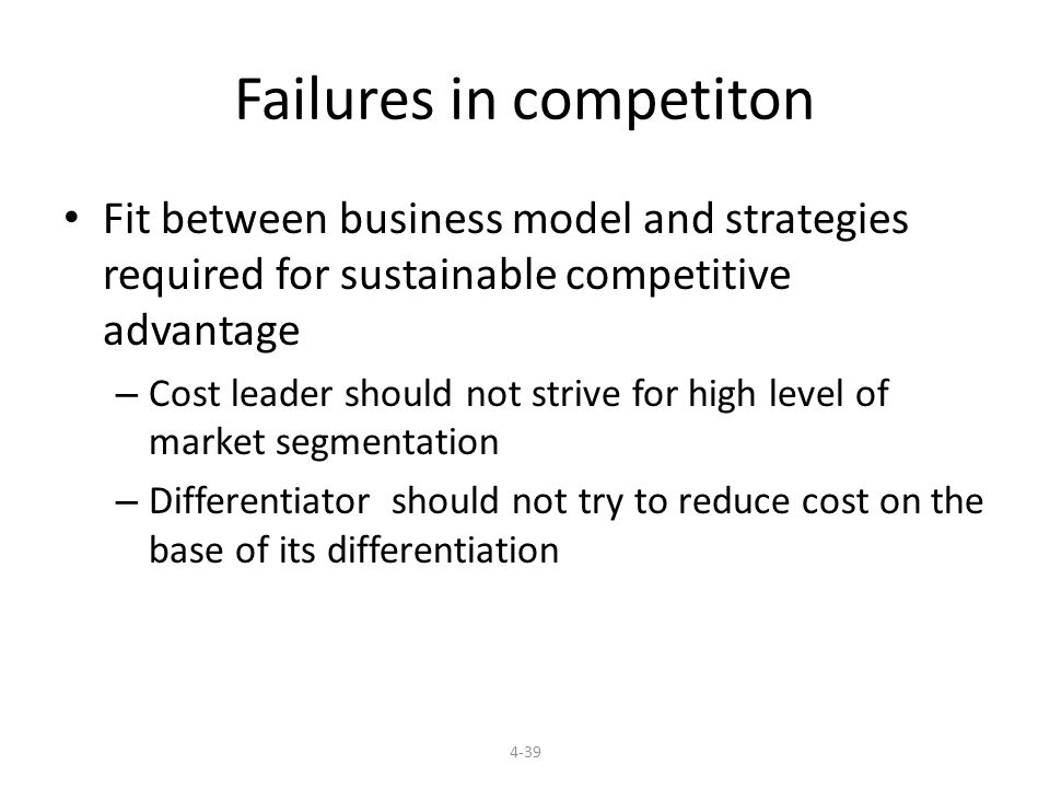 Failures in competiton Fit between business model and strategies required for sustainable competitive advantage – Cost leader should not strive for high level of market segmentation – Differentiator should not try to reduce cost on the base of its differentiation 4-39