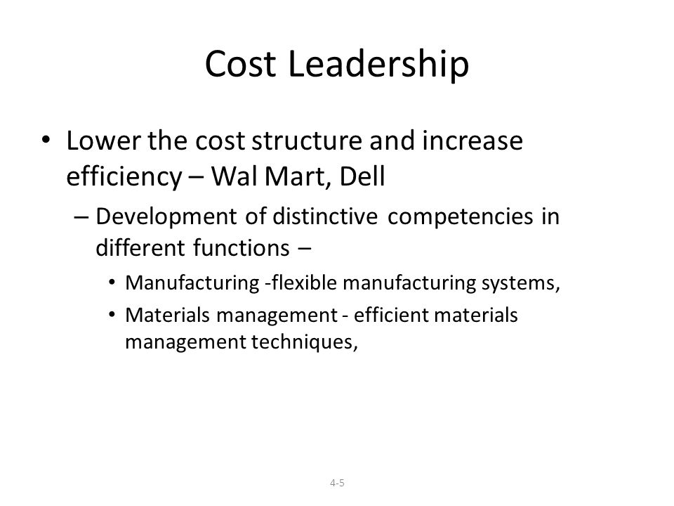 Cost Leadership Lower the cost structure and increase efficiency – Wal Mart, Dell – Development of distinctive competencies in different functions – Manufacturing -flexible manufacturing systems, Materials management - efficient materials management techniques, 4-5