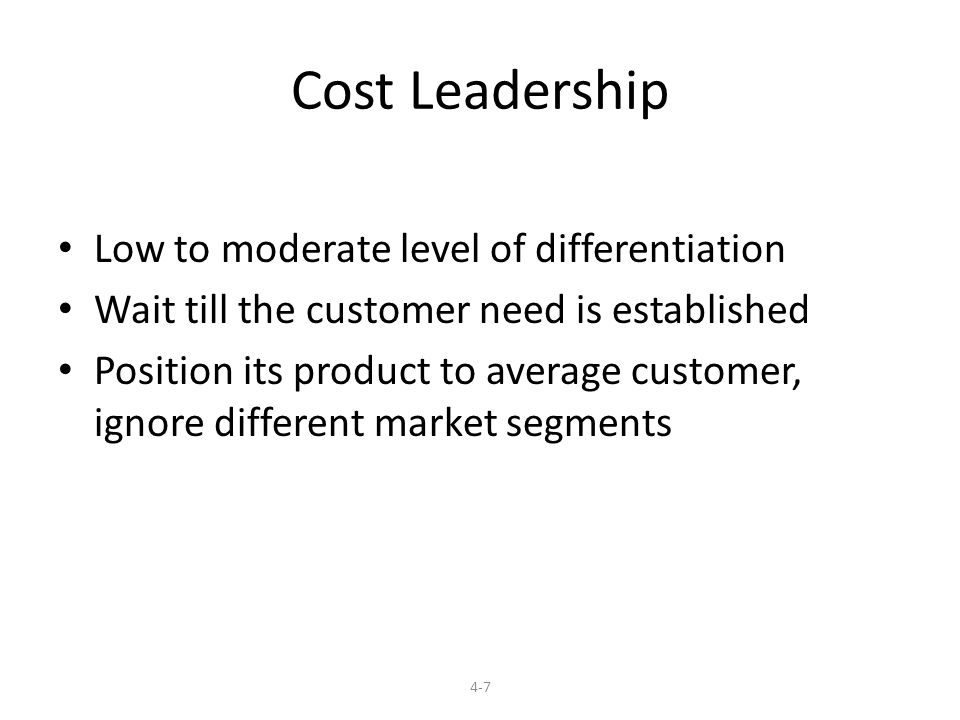 Cost Leadership Low to moderate level of differentiation Wait till the customer need is established Position its product to average customer, ignore different market segments 4-7