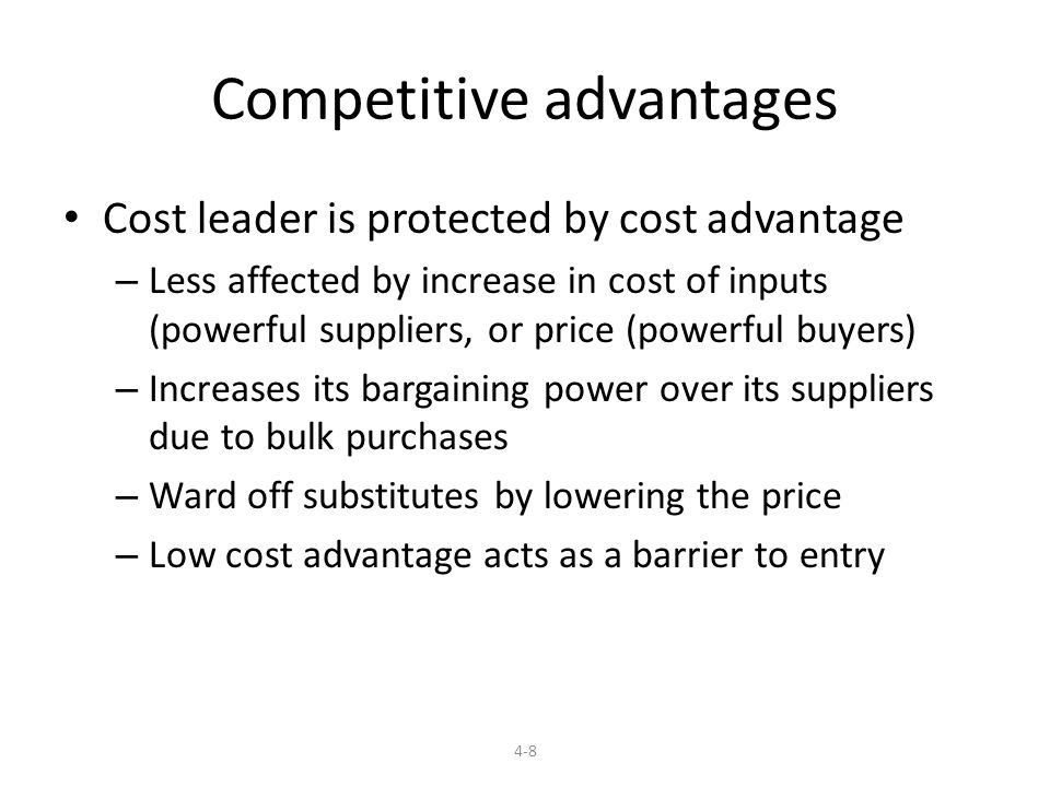 Competitive advantages Cost leader is protected by cost advantage – Less affected by increase in cost of inputs (powerful suppliers, or price (powerful buyers) – Increases its bargaining power over its suppliers due to bulk purchases – Ward off substitutes by lowering the price – Low cost advantage acts as a barrier to entry 4-8