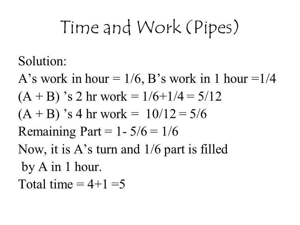 Time and Work (Pipes) Solution: A's work in hour = 1/6, B's work in 1 hour =1/4 (A + B) 's 2 hr work = 1/6+1/4 = 5/12 (A + B) 's 4 hr work = 10/12 = 5/6 Remaining Part = 1- 5/6 = 1/6 Now, it is A's turn and 1/6 part is filled by A in 1 hour.