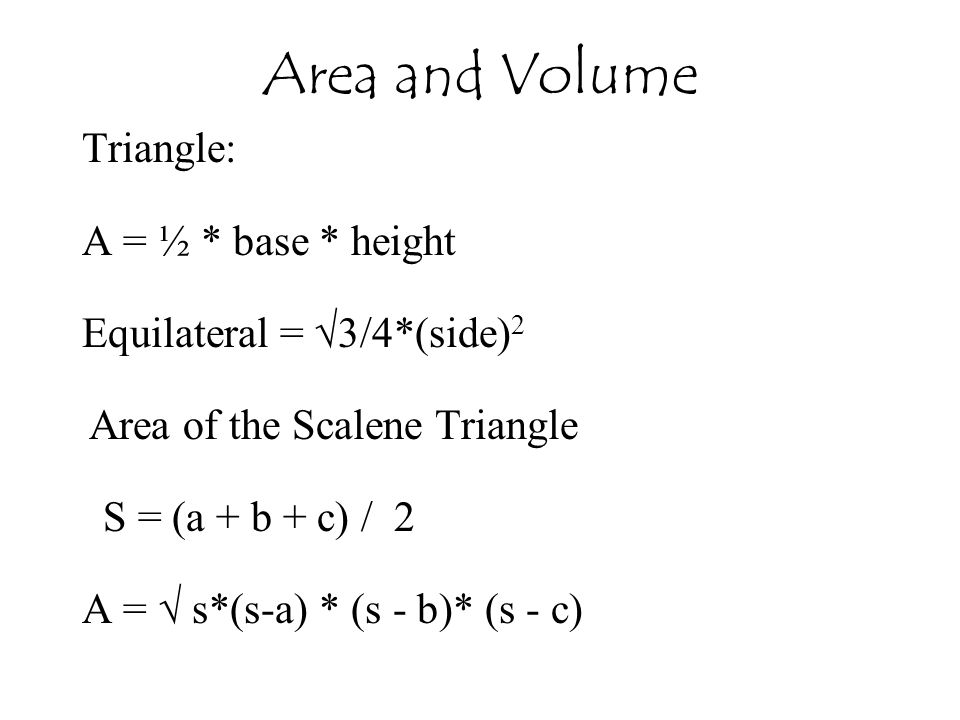 Triangle: A = ½ * base * height Equilateral = √3/4*(side) 2 Area of the Scalene Triangle S = (a + b + c) / 2 A = √ s*(s-a) * (s - b)* (s - c) Area and Volume