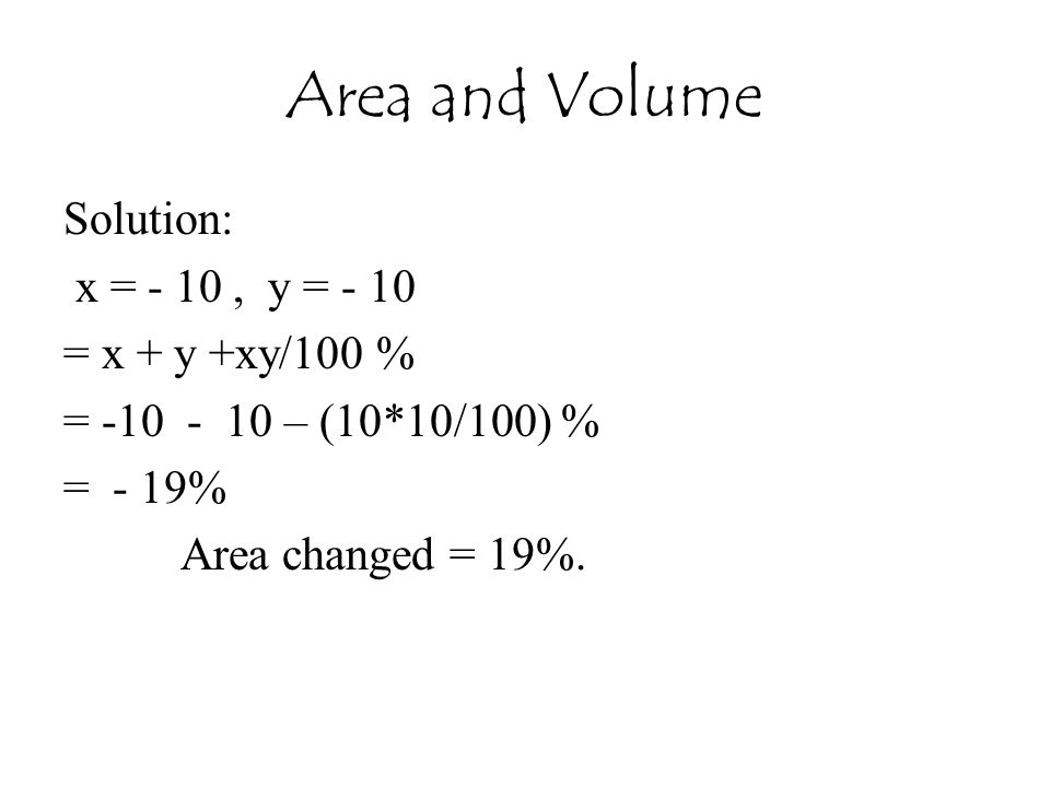 Area and Volume Solution: x = - 10, y = - 10 = x + y +xy/100 % = -10 - 10 – (10*10/100) % = - 19% Area changed = 19%.