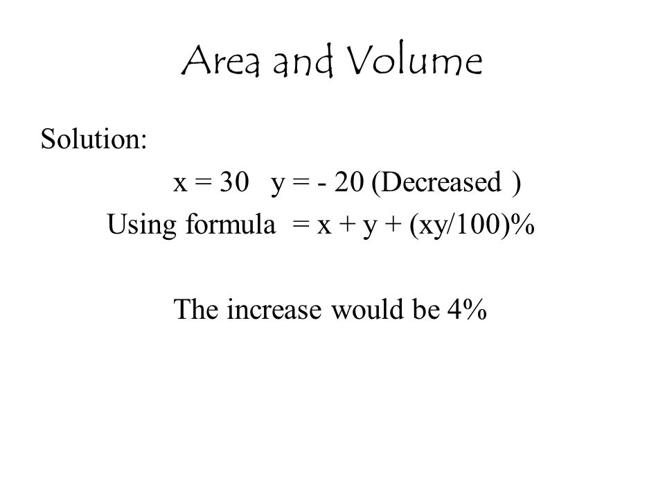 Area and Volume Solution: x = 30 y = - 20 (Decreased ) Using formula = x + y + (xy/100)% The increase would be 4%