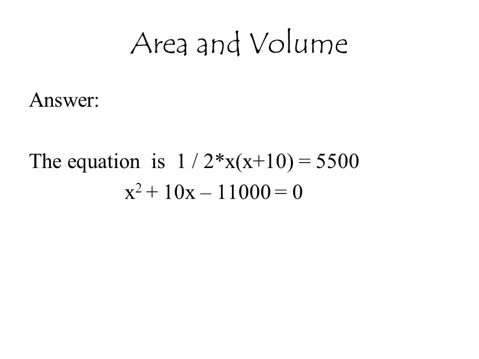 Area and Volume Answer: The equation is 1 / 2*x(x+10) = 5500 x 2 + 10x – 11000 = 0