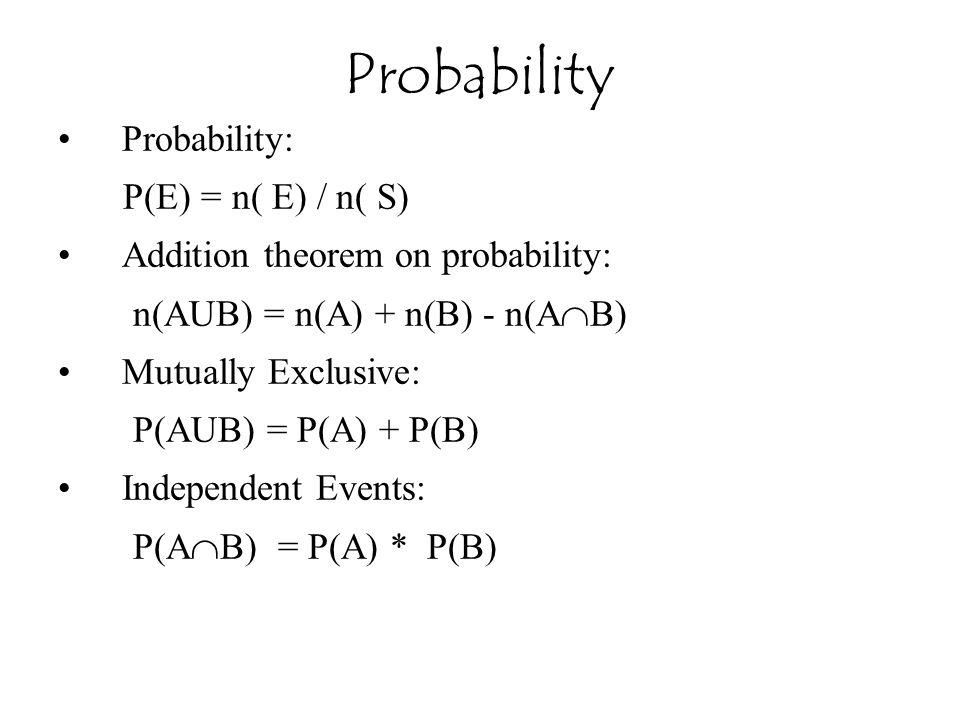 Probability: P(E) = n( E) / n( S) Addition theorem on probability: n(AUB) = n(A) + n(B) - n(A  B) Mutually Exclusive: P(AUB) = P(A) + P(B) Independent Events: P(A  B) = P(A) * P(B) Probability