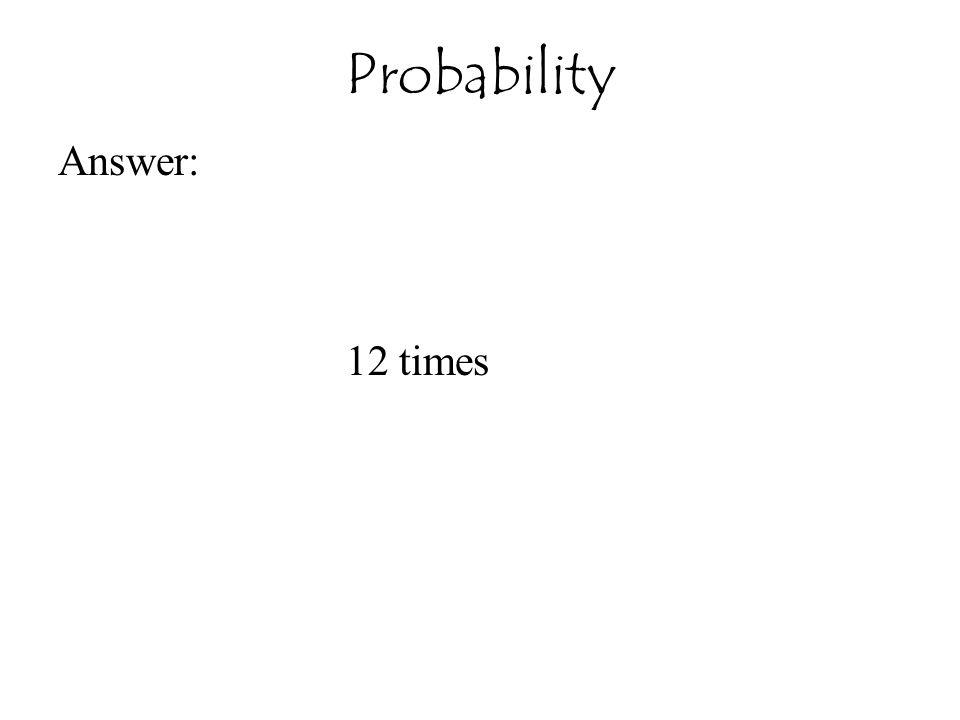 Answer: 12 times Probability
