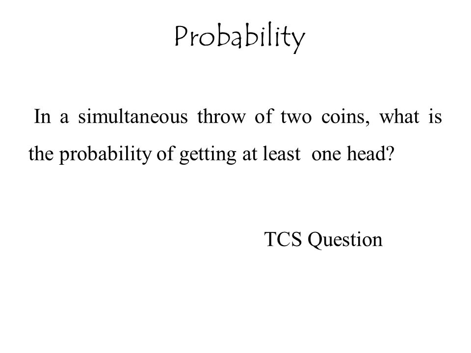 In a simultaneous throw of two coins, what is the probability of getting at least one head.