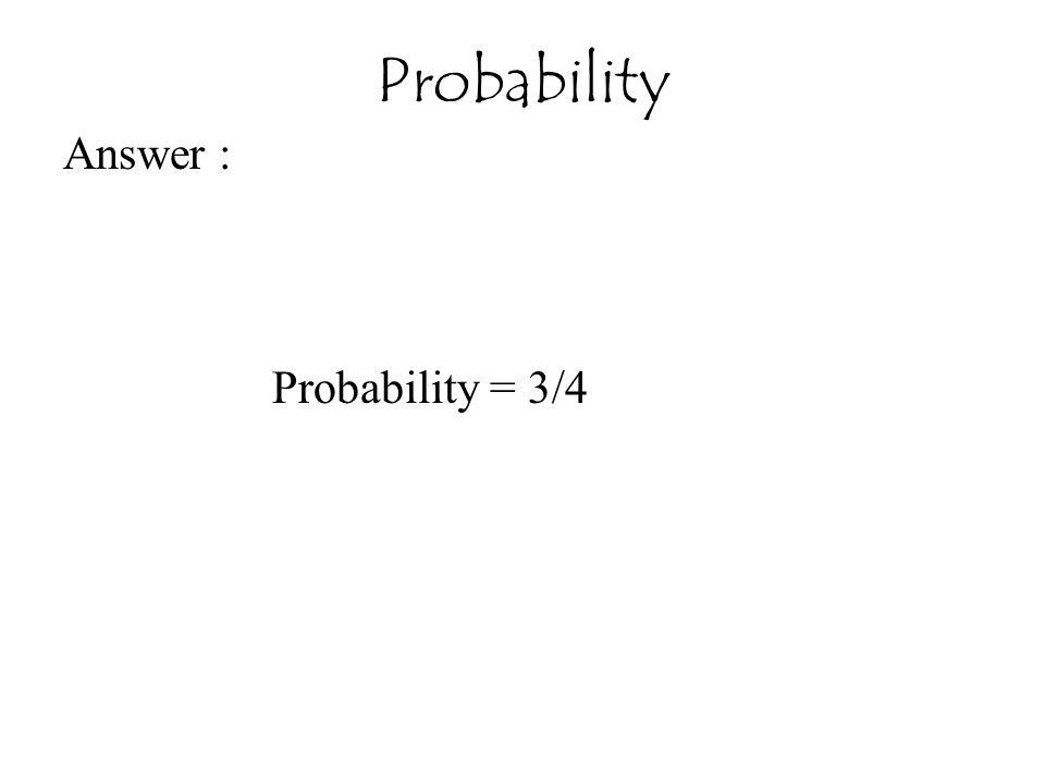 Answer : Probability = 3/4 Probability