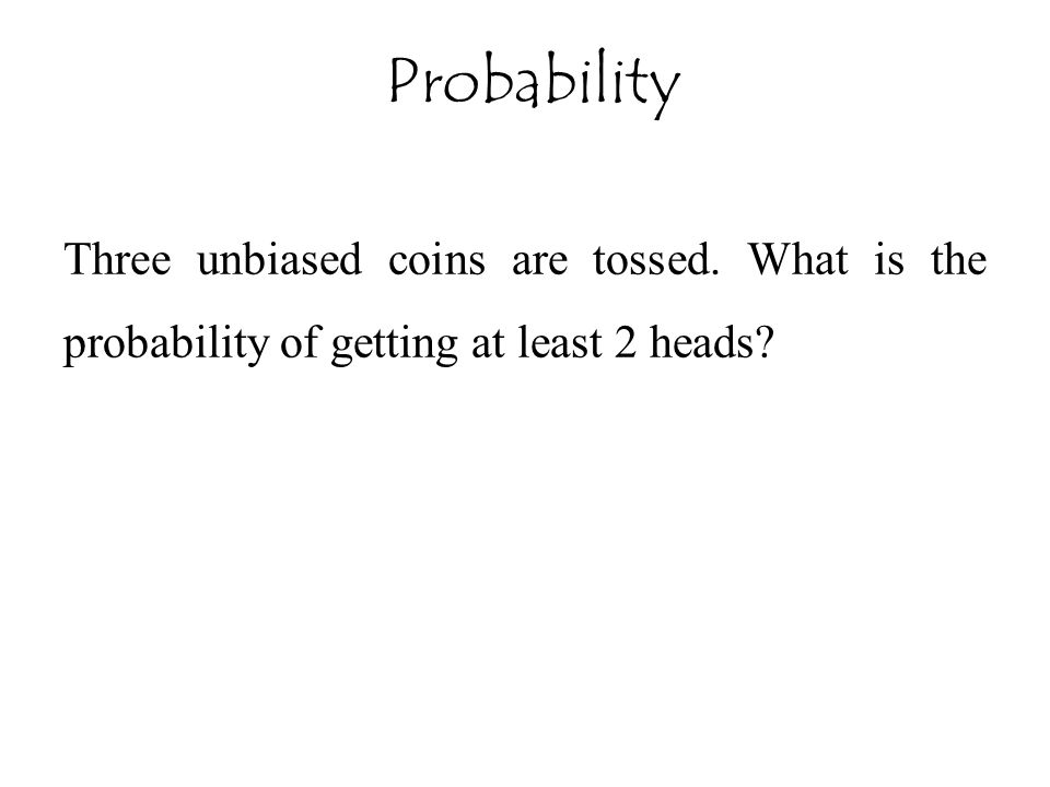 Three unbiased coins are tossed. What is the probability of getting at least 2 heads? Probability