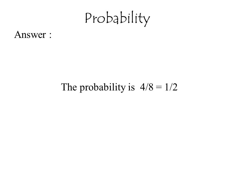 Answer : The probability is 4/8 = 1/2 Probability