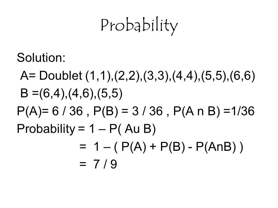 Probability Solution: A= Doublet (1,1),(2,2),(3,3),(4,4),(5,5),(6,6) B =(6,4),(4,6),(5,5) P(A)= 6 / 36, P(B) = 3 / 36, P(A n B) =1/36 Probability = 1 – P( Au B) = 1 – ( P(A) + P(B) - P(AnB) ) = 7 / 9