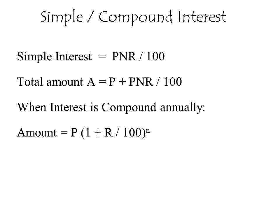 Simple Interest = PNR / 100 Total amount A = P + PNR / 100 When Interest is Compound annually: Amount = P (1 + R / 100) n Simple / Compound Interest