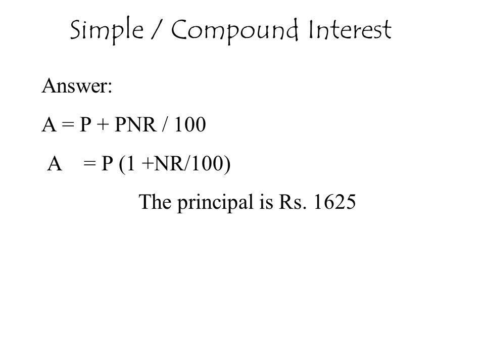 Answer: A = P + PNR / 100 A = P (1 +NR/100) The principal is Rs. 1625 Simple / Compound Interest