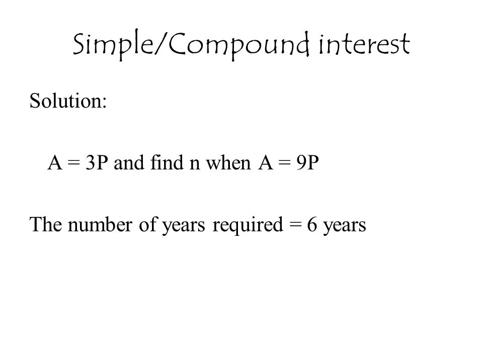 Simple/Compound interest Solution: A = 3P and find n when A = 9P The number of years required = 6 years