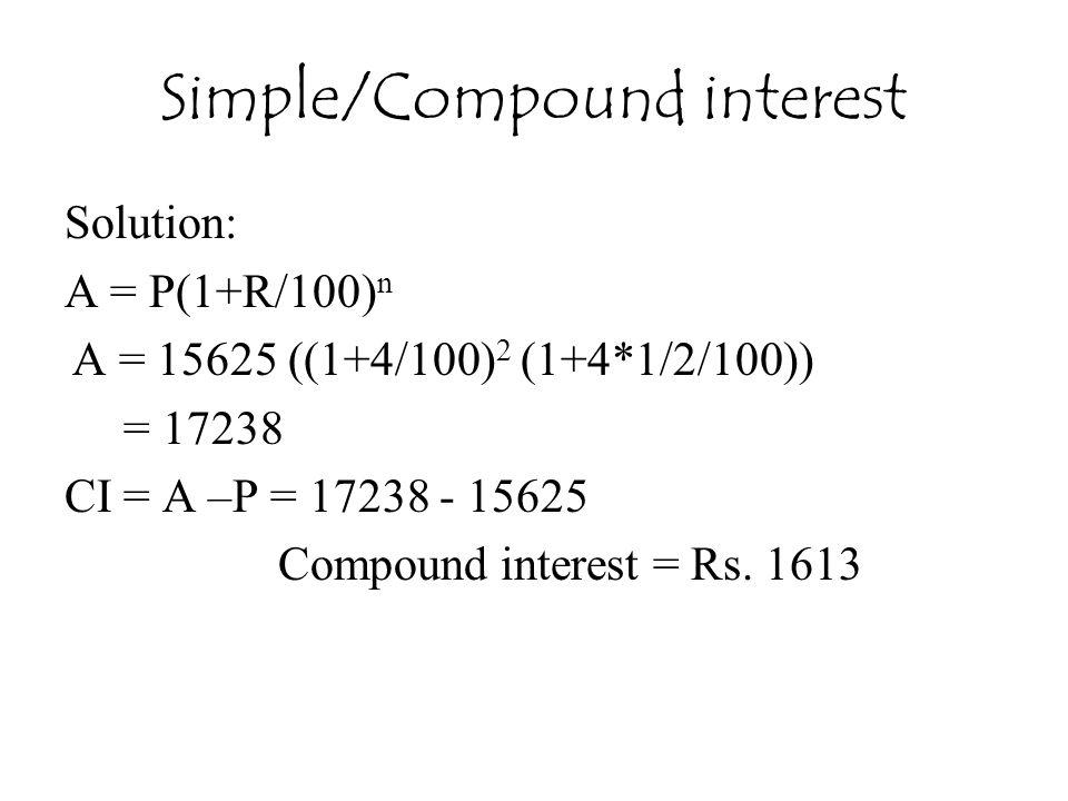 Simple/Compound interest Solution: A = P(1+R/100) n A = 15625 ((1+4/100) 2 (1+4*1/2/100)) = 17238 CI = A –P = 17238 - 15625 Compound interest = Rs.