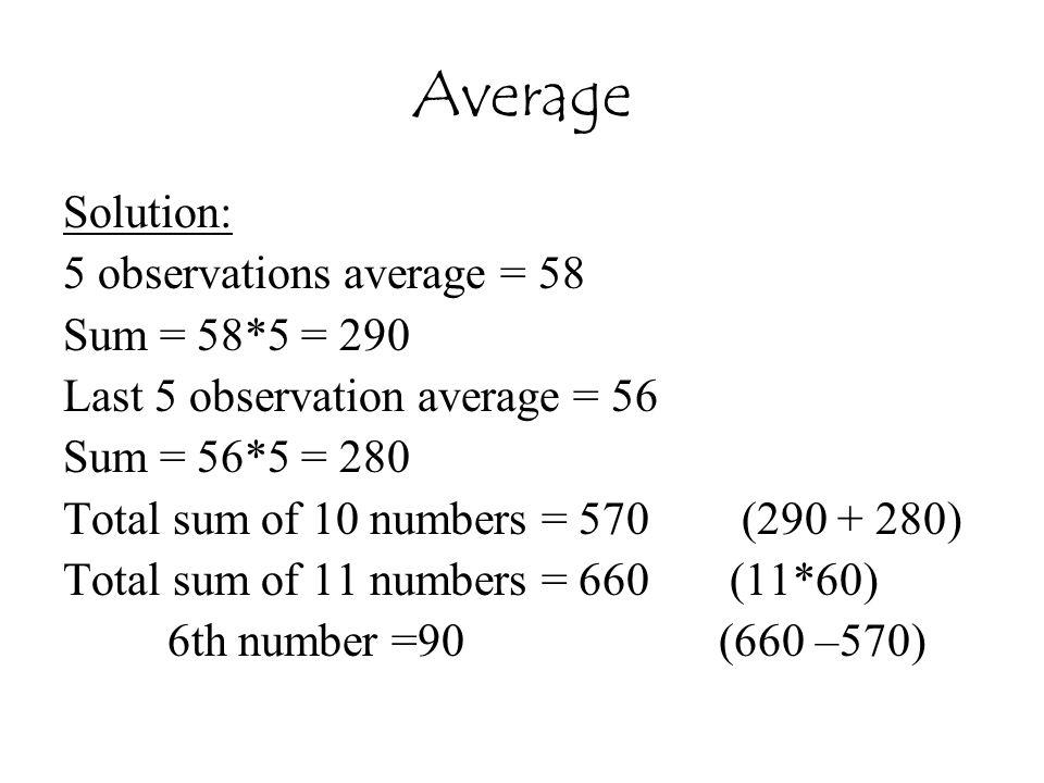 Average Solution: 5 observations average = 58 Sum = 58*5 = 290 Last 5 observation average = 56 Sum = 56*5 = 280 Total sum of 10 numbers = 570 (290 + 280) Total sum of 11 numbers = 660 (11*60) 6th number =90 (660 –570)
