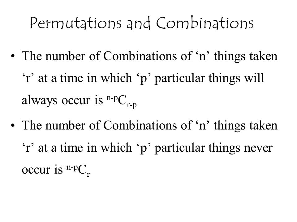 The number of Combinations of 'n' things taken 'r' at a time in which 'p' particular things will always occur is n-p C r-p The number of Combinations of 'n' things taken 'r' at a time in which 'p' particular things never occur is n-p C r Permutations and Combinations
