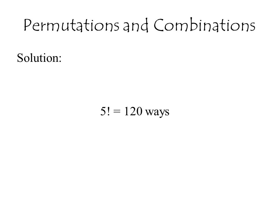 Permutations and Combinations Solution: 5! = 120 ways