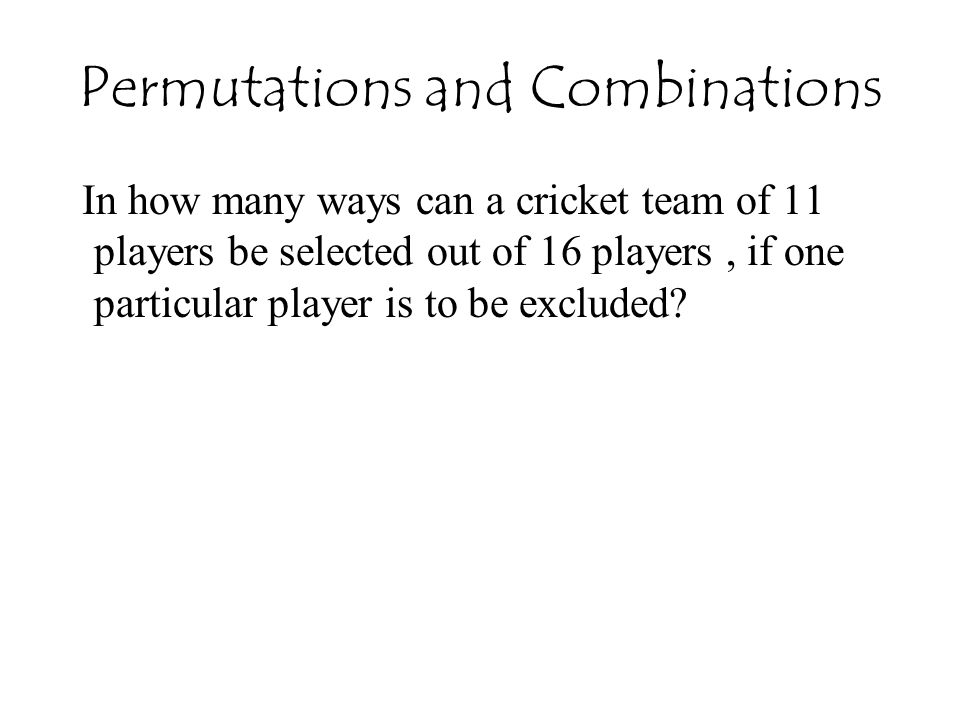 Permutations and Combinations In how many ways can a cricket team of 11 players be selected out of 16 players, if one particular player is to be excluded?