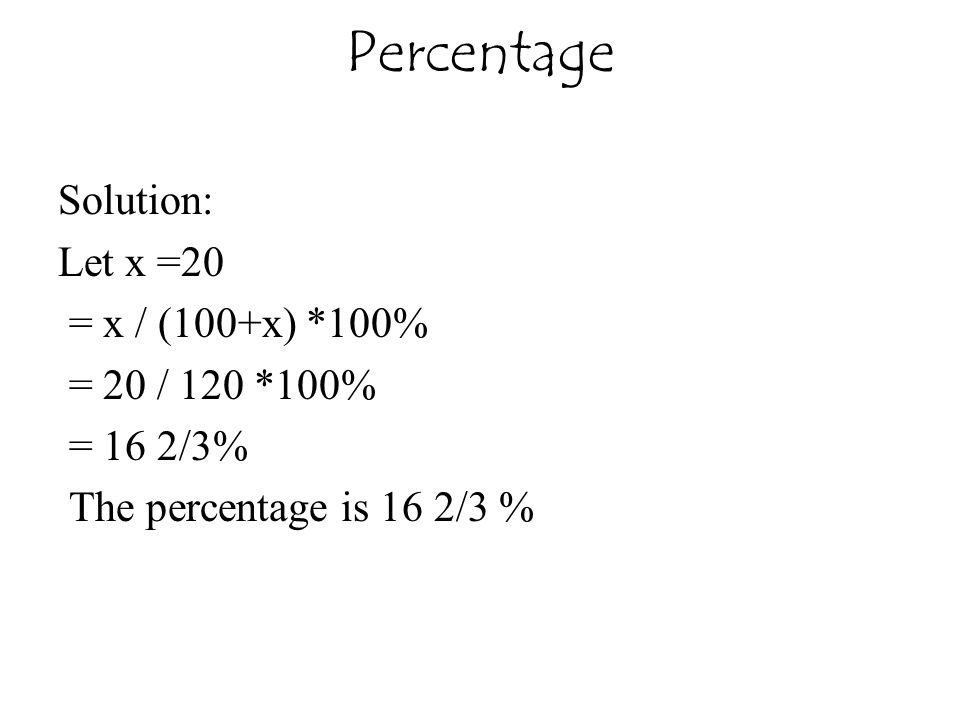 Percentage Solution: Let x =20 = x / (100+x) *100% = 20 / 120 *100% = 16 2/3% The percentage is 16 2/3 %