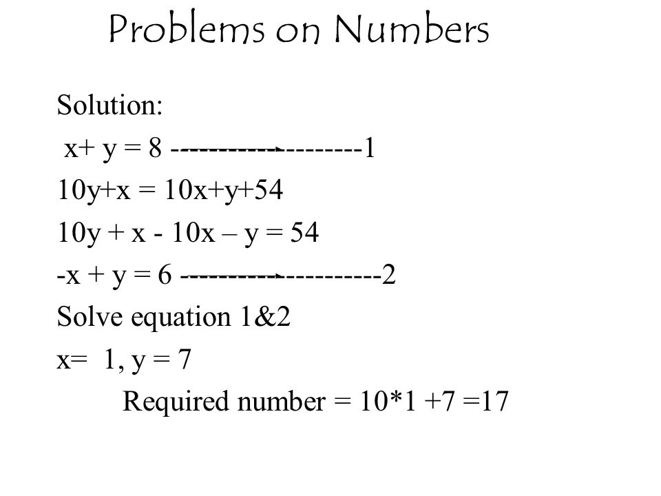 Problems on Numbers Solution: x+ y = 8 --------------------1 10y+x = 10x+y+54 10y + x - 10x – y = 54 -x + y = 6 ---------------------2 Solve equation 1&2 x= 1, y = 7 Required number = 10*1 +7 =17