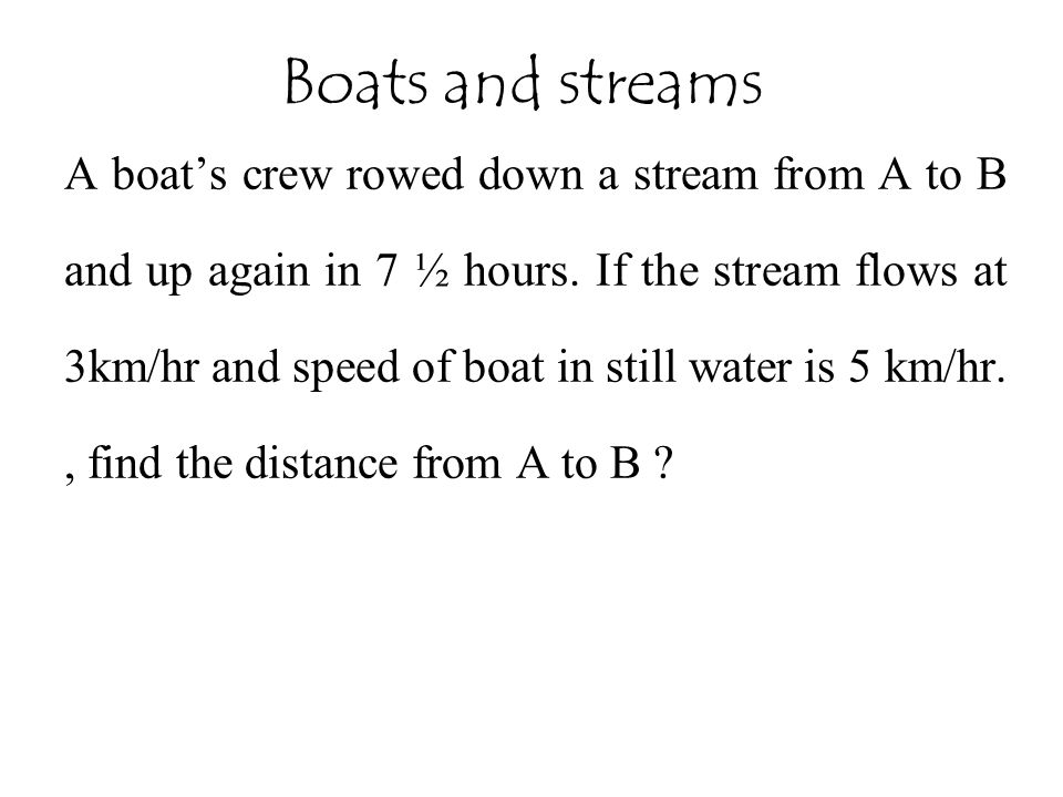 A boat's crew rowed down a stream from A to B and up again in 7 ½ hours.