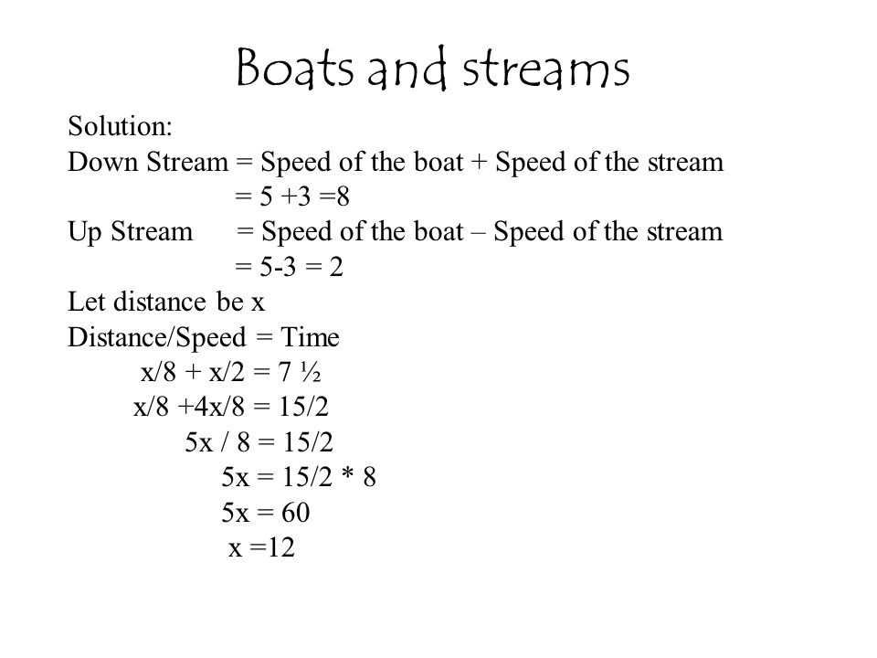 Solution: Down Stream = Speed of the boat + Speed of the stream = 5 +3 =8 Up Stream = Speed of the boat – Speed of the stream = 5-3 = 2 Let distance be x Distance/Speed = Time x/8 + x/2 = 7 ½ x/8 +4x/8 = 15/2 5x / 8 = 15/2 5x = 15/2 * 8 5x = 60 x =12 Boats and streams