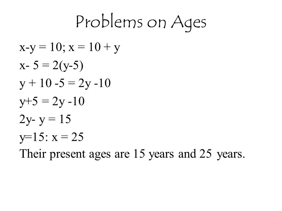 x-y = 10; x = 10 + y x- 5 = 2(y-5) y + 10 -5 = 2y -10 y+5 = 2y -10 2y- y = 15 y=15: x = 25 Their present ages are 15 years and 25 years.