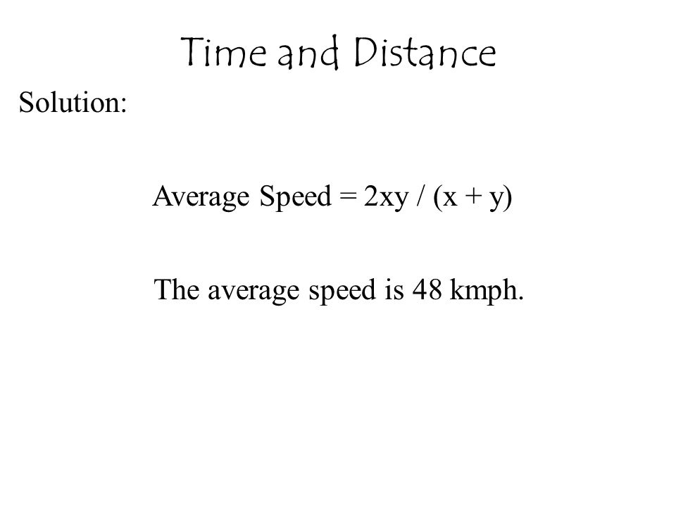 Solution: Average Speed = 2xy / (x + y) The average speed is 48 kmph. Time and Distance