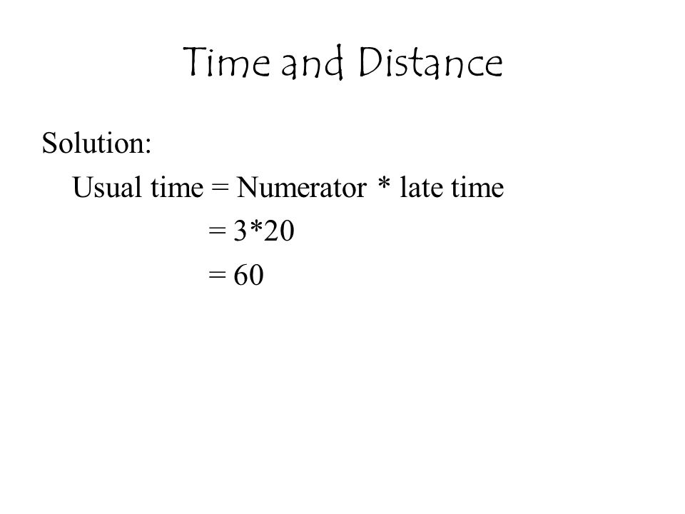 Time and Distance Solution: Usual time = Numerator * late time = 3*20 = 60