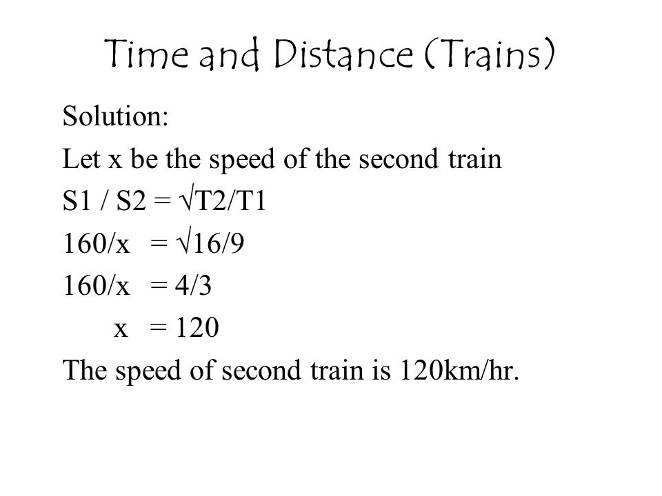Time and Distance (Trains) Solution: Let x be the speed of the second train S1 / S2 = √T2/T1 160/x = √16/9 160/x = 4/3 x = 120 The speed of second train is 120km/hr.