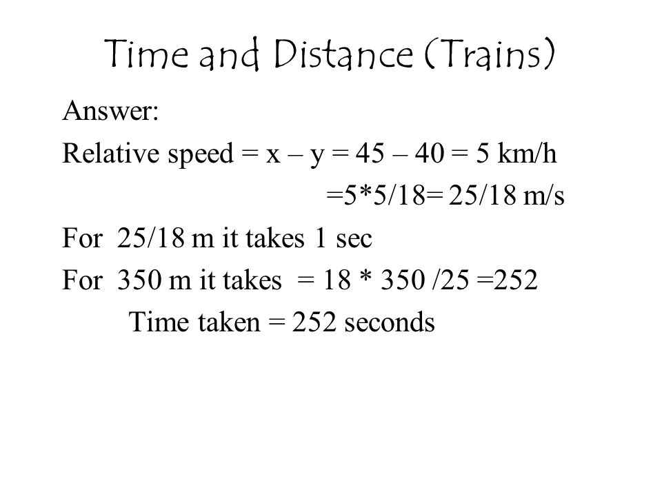 Time and Distance (Trains) Answer: Relative speed = x – y = 45 – 40 = 5 km/h =5*5/18= 25/18 m/s For 25/18 m it takes 1 sec For 350 m it takes = 18 * 350 /25 =252 Time taken = 252 seconds