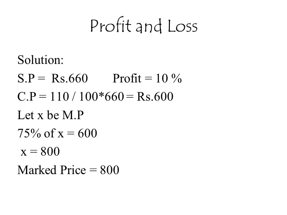 Profit and Loss Solution: S.P = Rs.660 Profit = 10 % C.P = 110 / 100*660 = Rs.600 Let x be M.P 75% of x = 600 x = 800 Marked Price = 800