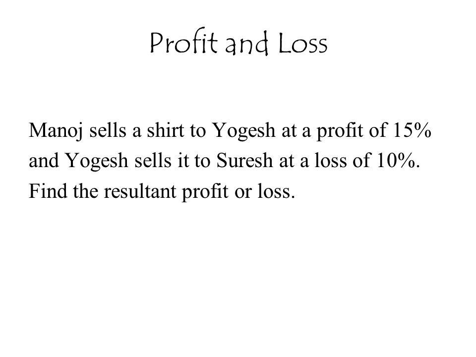 Profit and Loss Manoj sells a shirt to Yogesh at a profit of 15% and Yogesh sells it to Suresh at a loss of 10%.