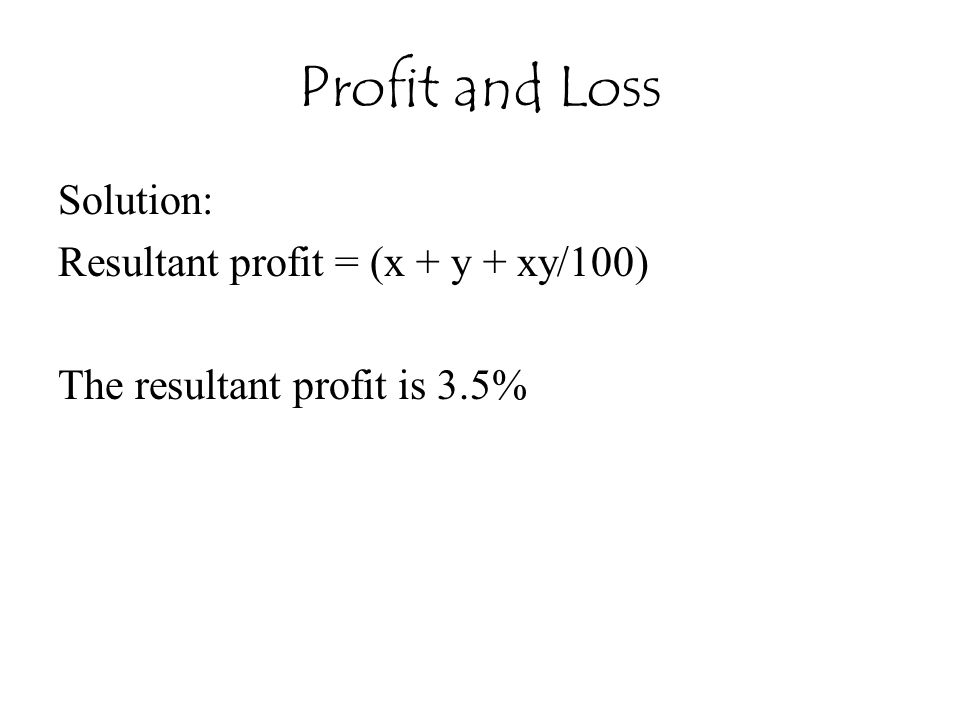 Profit and Loss Solution: Resultant profit = (x + y + xy/100) The resultant profit is 3.5%